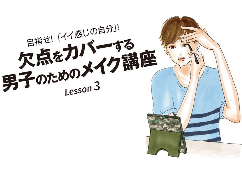 目指せ!「イイ感じの自分」! Lesson 3欠点をカバーする男子のためのメイク講座