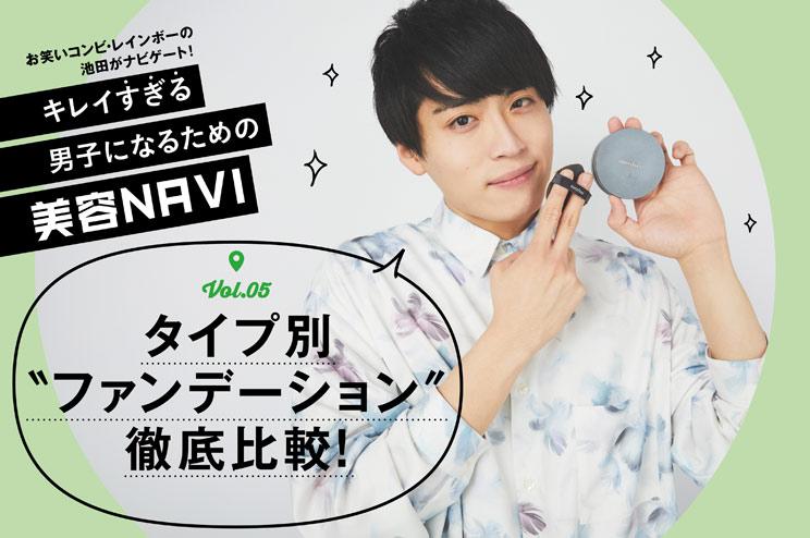 """キレイ""""すぎる""""男子になるための美容NAVI vol.5男が使いやすいファンデーション選手権!"""