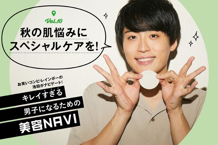 """キレイ""""すぎる""""男子になるための美容NAVI vol.10秋の肌トラブルに効くスペシャルケア、教えてください!"""