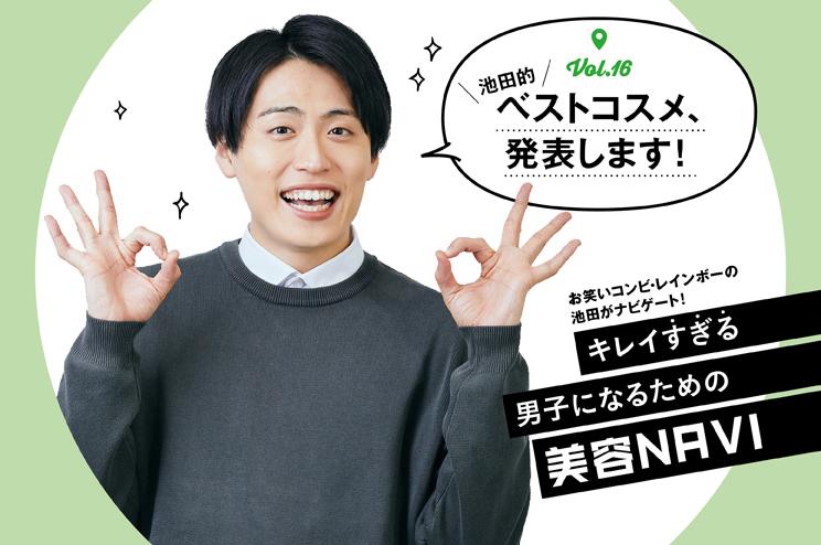 """キレイ""""すぎる""""男子になるための美容NAVI vol.16池田的!ベストコスメ教えます!"""