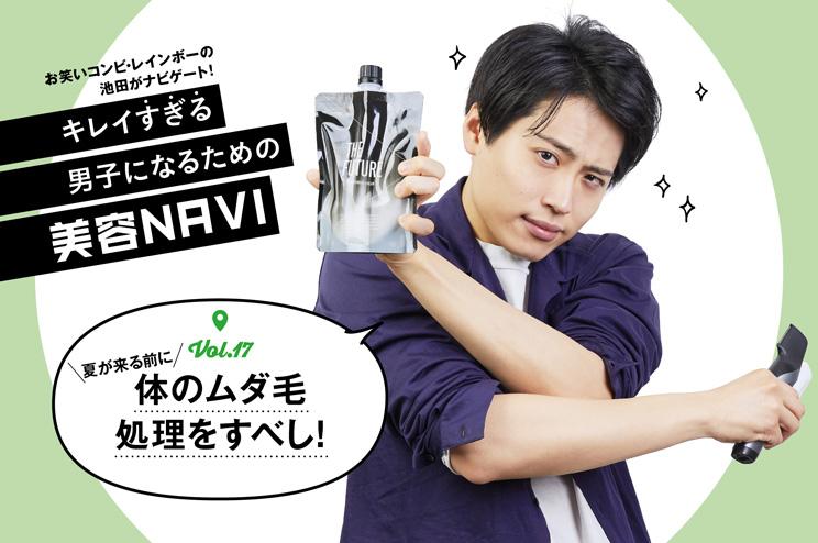 """キレイ""""すぎる""""男子になるための美容NAVI vol.17体のムダ毛処理をすべし!"""