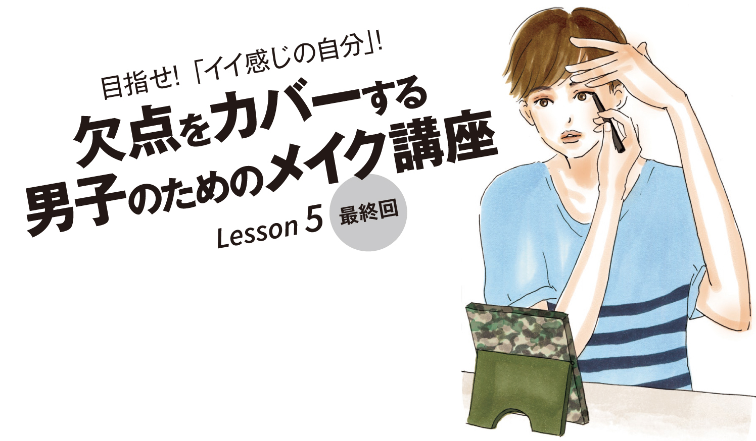 目指せ!「イイ感じの自分」! Lesson 5欠点をカバーする男子のためのメイク講座